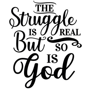 struggle real so is god