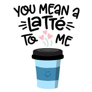 you mean a latte to me