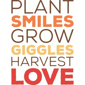 'plant smiles grow giggles harvest love' phrase