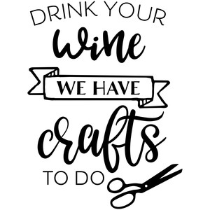 drink your wine we have crafts to do