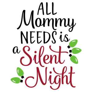 all mommy needs is a silent night phrase