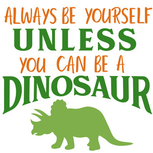 be yourself unless you can be a dinosaur