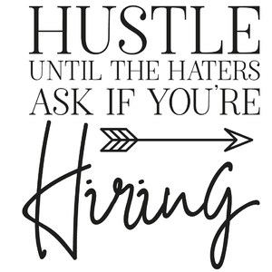 hustle until the haters ask if you're hiring