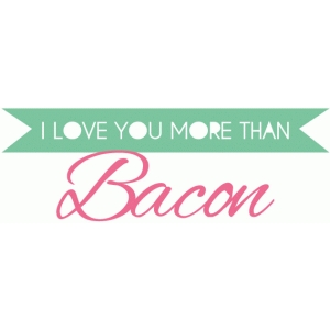 i love you more than bacon phrase