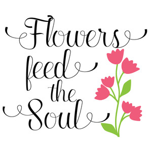 flowers feed the soul