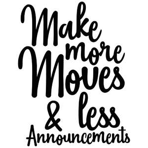 make more moves & less announcements quote
