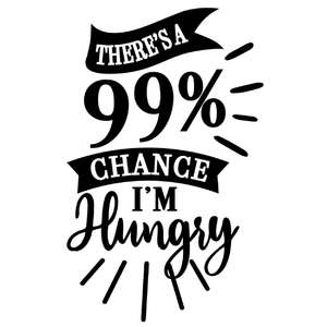 99% chance i'm hungry