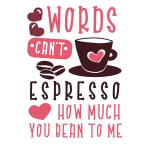 words can't espresso how much you bean to me