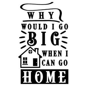 why go big when go home