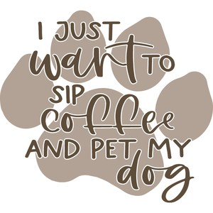 I just want to sip coffee and pet my dog