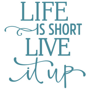 life is short live it up phrase