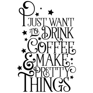 i just want to drink coffee and make pretty things quote