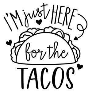 i'm just here for the tacos phrase