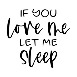 if you love me let me sleep