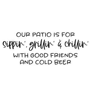 our patio is for sippin grillin and chililn