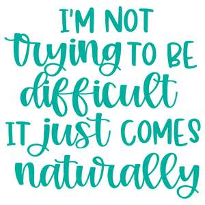 i'm not trying to be difficult it just comes naturally