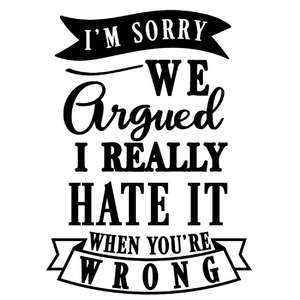 sorry argue hate it when you're wrong