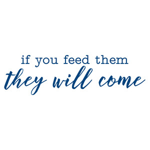 if you feed them they will come