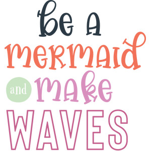 be a mermaid and make waves
