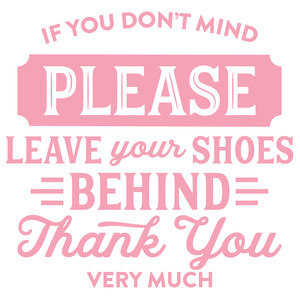 if you don't mind please leave your shoes behind