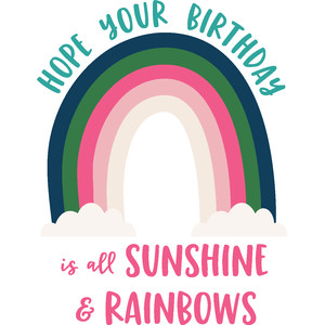 hope your birthday is all sunshine & rainbows