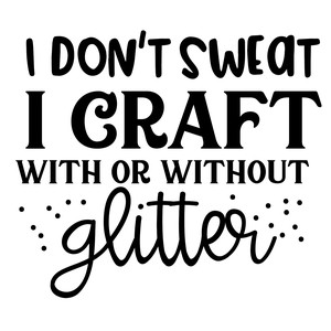 i don't sweat i craft with or without glitter