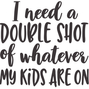 i need a double shot of whatever my kids are on