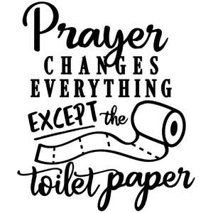 prayer changes everything except toilet paper