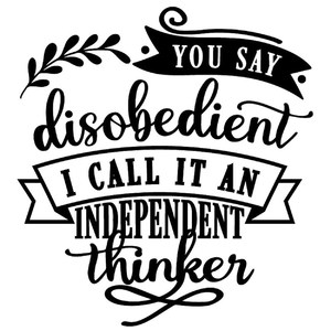 you say disobedient I call independent thinker