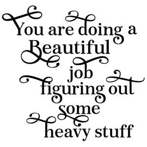 you are doing a beautiful job figuring out some heavy stuff