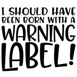 i should have been born with a warning label