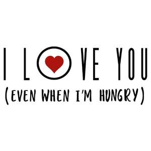 i love you even when hungry