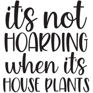 it's not hoarding when it's house plants