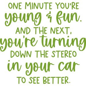 one minute you're young and fun