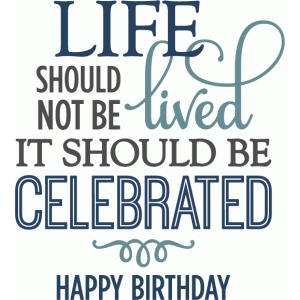 life should be celebrated - birthday layered phrase
