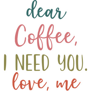 dear coffee, i need you, love me