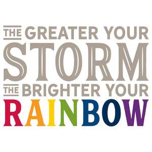 the greater your storm the brigher your rainbow