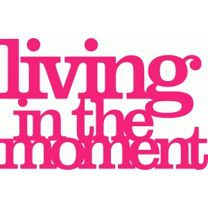 'living in the moment' phrase