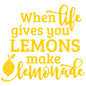 when life gives you lemons make lemonade