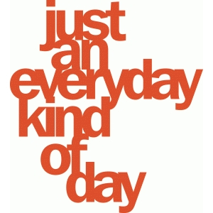'just an everyday kind of day' phrase