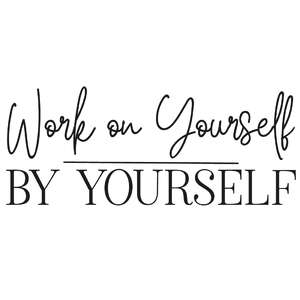 work on yourself by yourself quote
