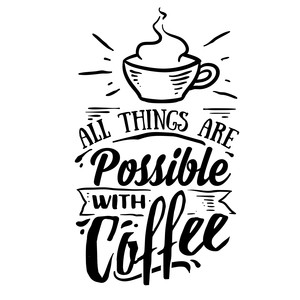 all things are possible with coffee