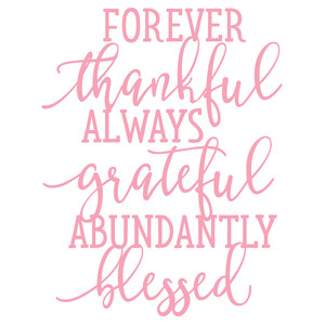 forever thankful always grateful abundantly blessed