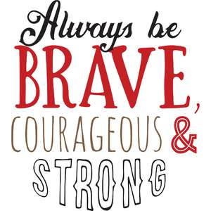 alway be brave, courageous, & strong
