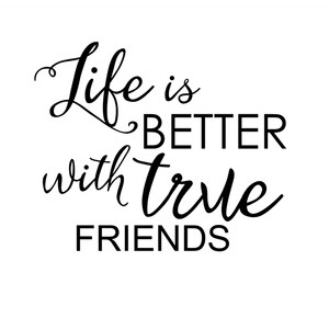 life is better with true friends phrase