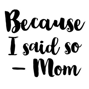 because i said so - mom