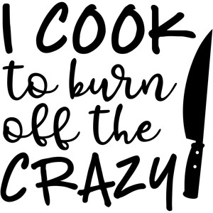 i cook to burn off the crazy
