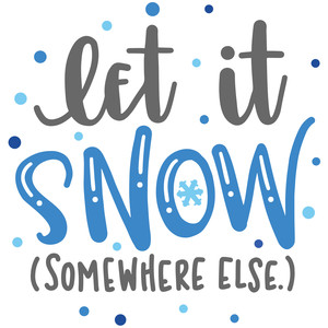 let it snow (somewhere else.)