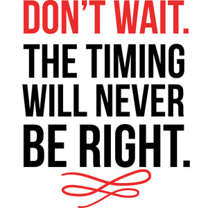 don't wait the timing will never be right