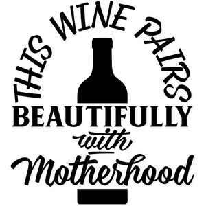 this wine pairs beautifully with motherhood